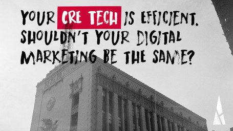 Your CRE Tech is Efficient. Shouldn't Your Digital Marketing Be the Same?