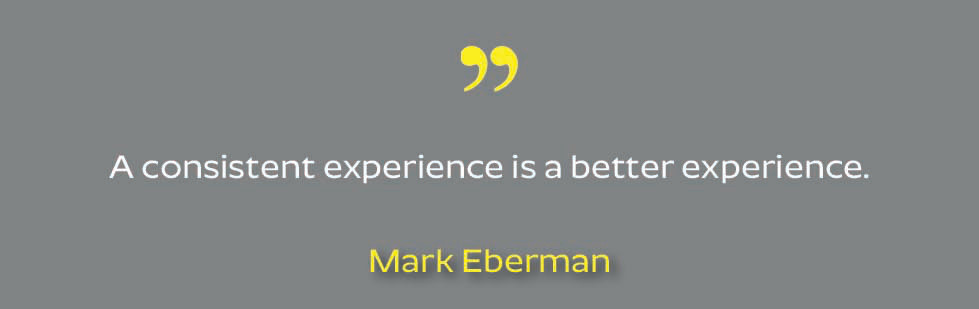 "Quote from Mark Eberman: ""A consistent experience is a better experience"""