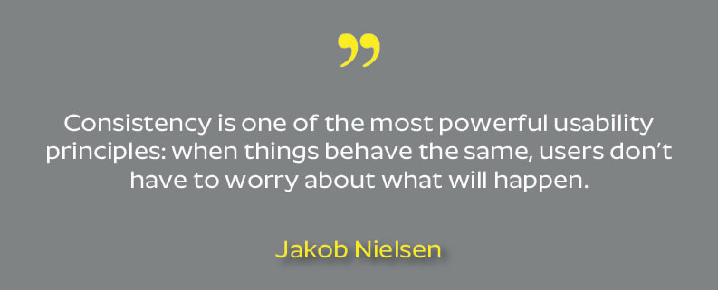 "Quote from Jakob Nielsen: ""Consistency is one of the most powerful usability principles: when things behave the same, users don't have to worry about what will happen."""