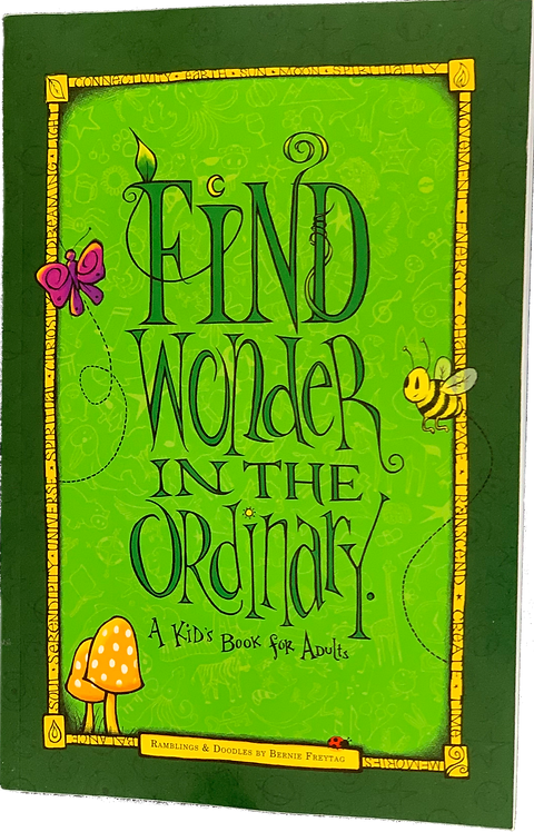 FIND WONDER IN THE ORDINARY A Kids Book for Adults by Bernie Freytag