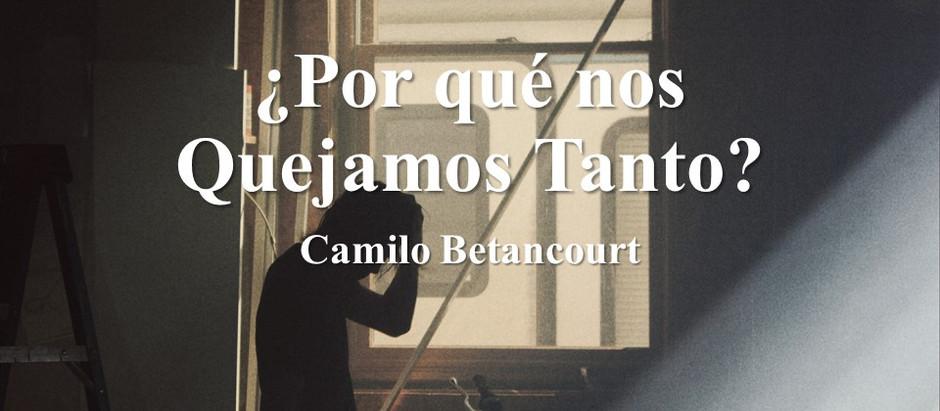 ¿Por qué nos Quejamos Tanto?; Camilo Betancourt