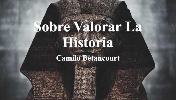 Sobre Valorar La Historia; Camilo Betancourt