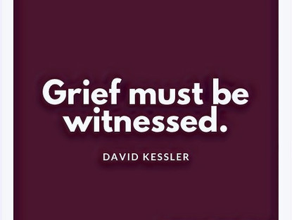 """Grief Must Be Witnessed."""