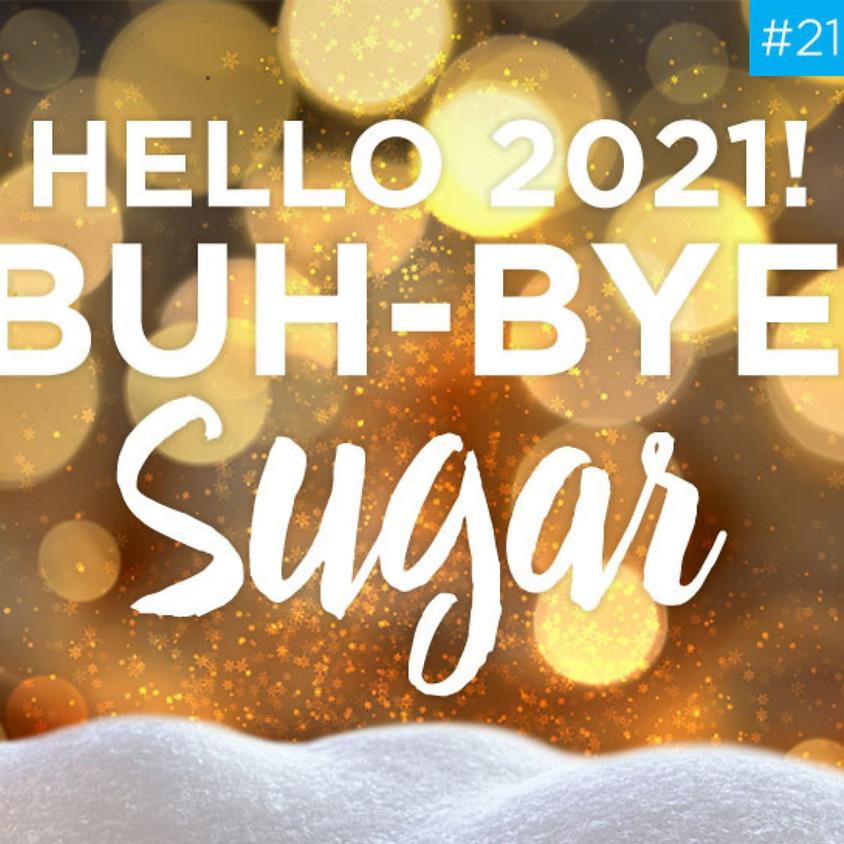 Hello 2021! BUH-BYE, SUGAR