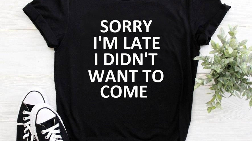 Sorry I'm Late I Didn't Want to Come Print Women T shirt