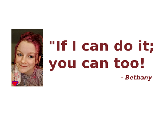 """""""If I can do it, you can too!"""" - Bethany"""