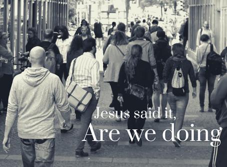 Jesus Said it, Are We Doing It?