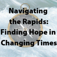 """Navigating the Rapids: Finding Hope in Changing Times"" Recording"
