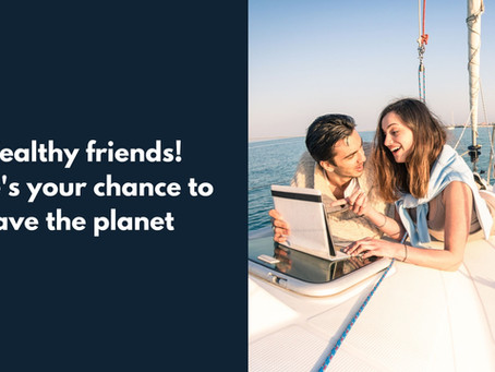 Wealthy Friends! Here's Your Chance to Save The Planet