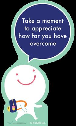 Take a moment to appreciate how far you have overcome
