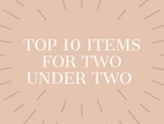 Top 10 Items for Two under Two!
