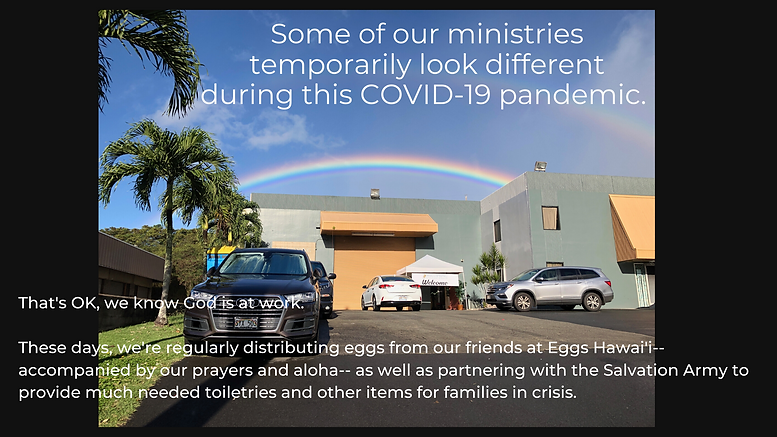 Some of our ministries temporarily look different during this COVID-19 pandemic. That's ok, we know God is at work. These days, we're regularly distributing eggs from our friends at Eggs Hawaii - accompanied by our prayers and aloha - as well as partnering with the Salvation Army to provide much needed toiletrieds and other items for families in crisis.
