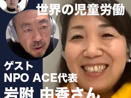ゲスト:岩附由香さん(認定NPO法人 ACE代表)に世界の児童労働について伺いました