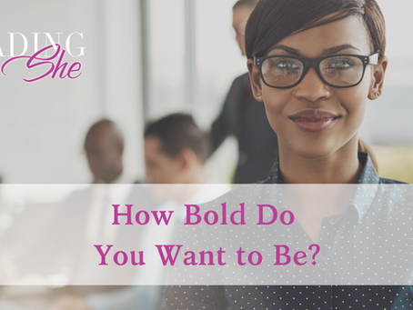 How Bold Do You Want to Be?