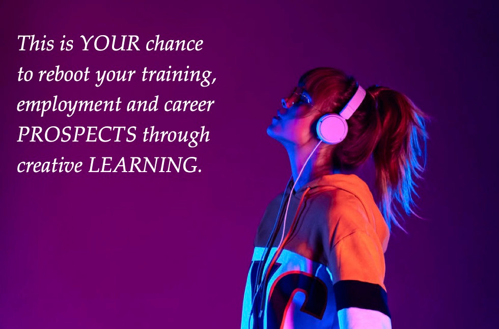 This is YOUR chance to reboot your training, employment and career PROSPECTS through creativity learning