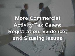 More Commercial Activity Tax Cases: Registration, Evidence, and Situsing Issues