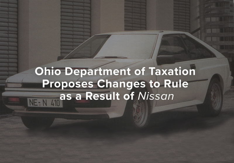Ohio Department of Taxation Proposes Changes to Rule as a Result of Nissan
