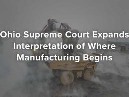 Ohio Supreme Court Expands Interpretation of Where Manufacturing Begins