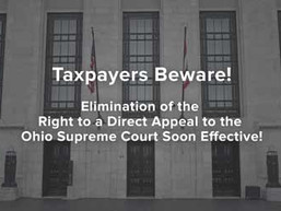 Taxpayers Beware! Elimination of Right to a Direct Appeal to the Ohio Supreme Court Soon Effective!