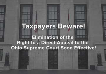 Taxpayers Beware! Elimination of the Right to a Direct Appeal to the Ohio Supreme Court Soon Effective!