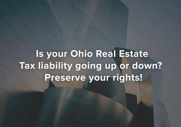 Is your Ohio Real Estate Tax liability going up or down?  Preserve your rights!