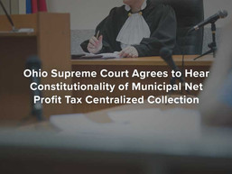 Ohio Sup. Court Agrees to Hear Constitutionality of Municipal Net Profit Tax Centralized Collection