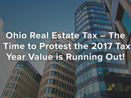 Ohio Real Estate Tax – The Time to Protest the 2017 Tax Year Value is Running Out!