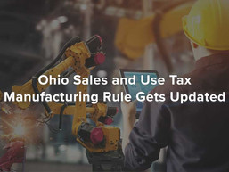Ohio Sales and Use Tax Manufacturing Rule Gets Updated