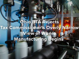 Ohio BTA Rejects Tax Commissioner's Overly Narrow View of Where Manufacturing Begins