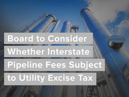Board to Consider Whether Interstate Pipeline Fees Subject to Utility Excise Tax