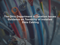 The Ohio Department of Taxation Issues Guidance on Taxability of Installed Data Cabling