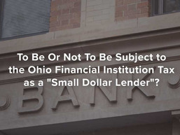 "To Be Or Not To Be Subject to the Ohio Financial Institution Tax as a ""Small Dollar Lender&quot"