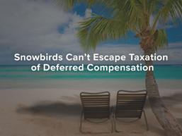 Snowbirds Can't Escape Taxation of Deferred Compensation