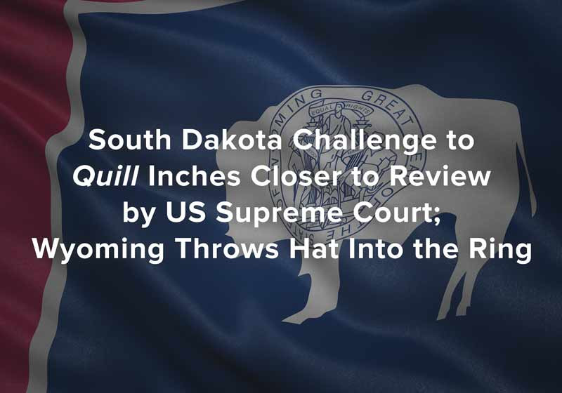 South Dakota Challenge to Quill Inches Closer to Review by US Supreme Court; Wyoming Throws Hat Into the Ring