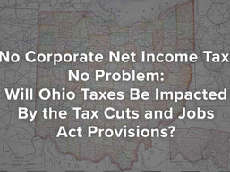 No Corporate Net Income Tax, No Problem: Will Ohio Taxes Be Impacted By the Tax Cuts and Jobs Act?