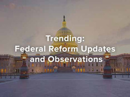 Trending: Federal Reform Updates and Observations