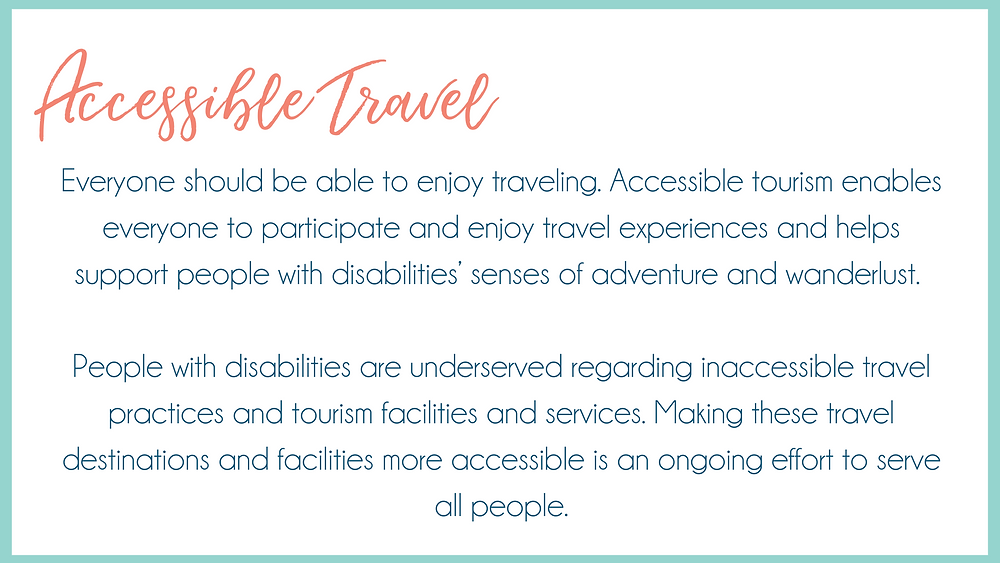 Accessible Travel: Everyone should be able to enjoy traveling. Accessible tourism enables everyone to participate and enjoy travel experiences and helps support people with disabilities' senses of adventure and wanderlust.   People with disabilities are underserved regarding inaccessible travel practices and tourism facilities and services. Making these travel destinations and facilities more accessible is an ongoing effort to serve all people.