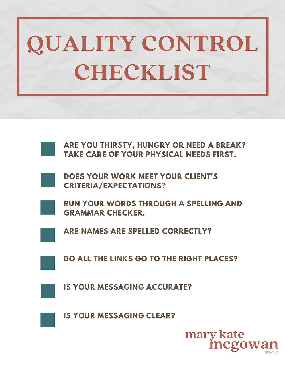 Quality Control Checklist Are you thirsty, hungry or need a break? Take care of your physical needs first. Does your work meet your client's criteria/expectations? Run your words through a spelling and grammar checker. Are names are spelled correctly? Do all the links go to the right places? Is your messaging accurate? Is your messaging clear?