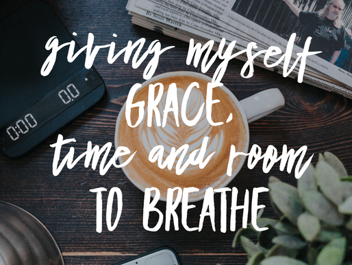 Gracious and Tenacious: Giving Myself Grace, Time and Room to Breathe