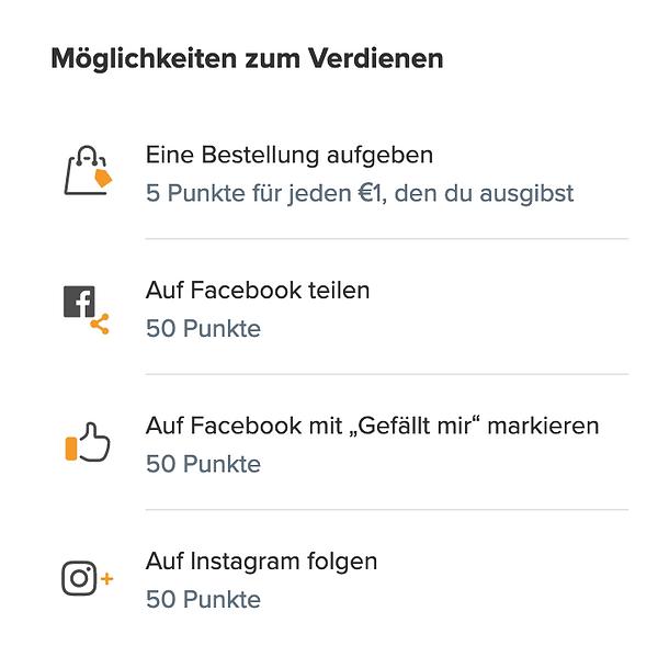 Möglichkeiten zum Verdienen: Eine Bestellung aufgeben - 5 Punkte für jeden Euro den du ausgibst , auf Facebook teilen mit Gefällt mir markieren - 50 Punkte, auf Instagram folgen - 50 Punkte