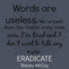 Words are useless. We've been down this road so many times lately, I'm tired and I don't want to talk any more. Eradicate book teaser.