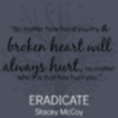 No matter how hard you try, a broken heart will always hurt, no matter who it is that has hurt you. Eradicate book teaser.