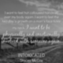 I want to feel hot calloused hands all over my body again. I want to feel the two day's growth on a man's face tickle my neck. I want to be physically and emotionally involved with someone again. Intoxicated book teaser.