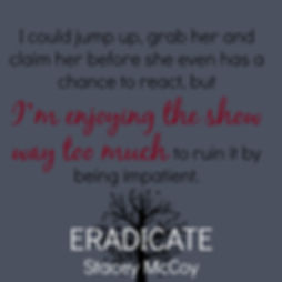 I could jump up, grab her and claim he before she even has a chance to react, but I'm enjoying the show way too much to ruin it by being impatient. Eradicate book teaser.