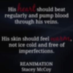 His heart should beat regularly and pump blood through his veins. His skin should feel warm, not ice cold and free of imperfections. Reanimation book teaser.