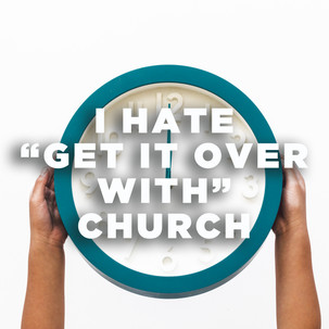 """I Hate """"Get It Over With"""" Church"""