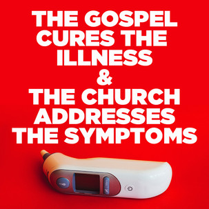 The Gospel Cures The Illness and The Church Addresses the Symptoms