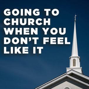 Going To Church When You Don't Feel Like It