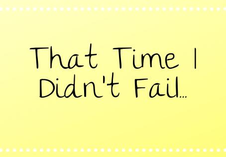 That Time I Didn't Fail...