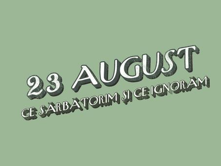 Ce sărbătorim și ce ignorăm pe 23 august